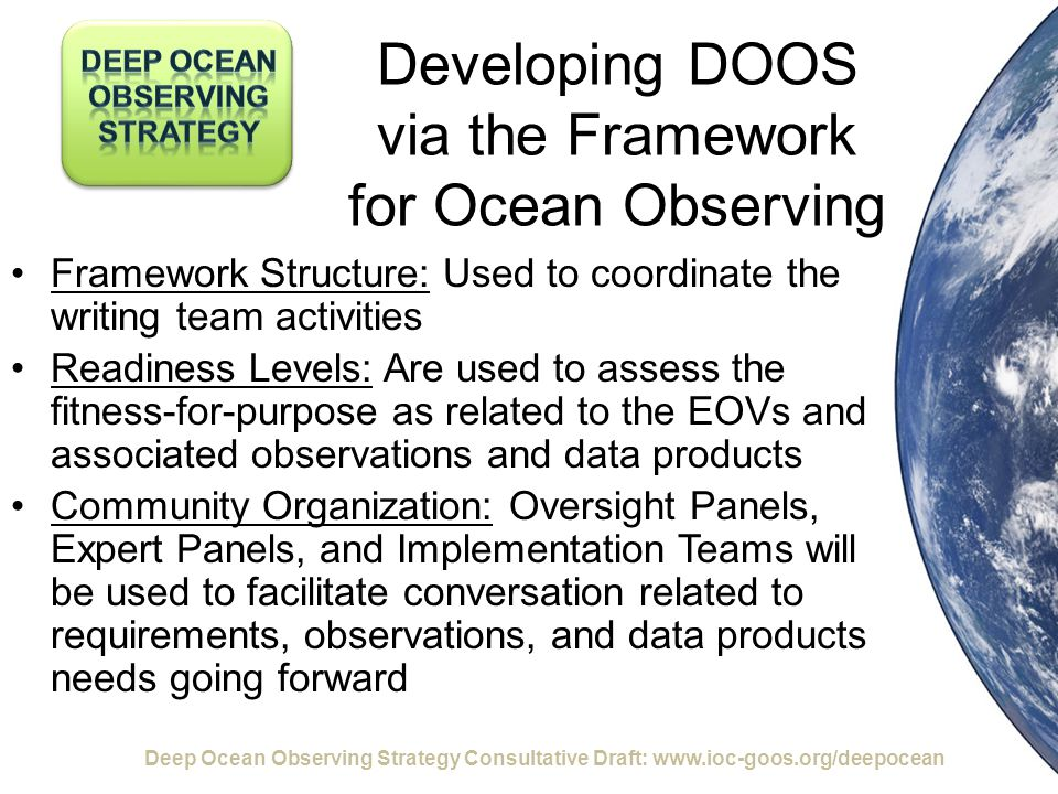 Developing DOOS via the Framework for Ocean Observing Framework Structure: Used to coordinate the writing team activities Readiness Levels: Are used to assess the fitness-for-purpose as related to the EOVs and associated observations and data products Community Organization: Oversight Panels, Expert Panels, and Implementation Teams will be used to facilitate conversation related to requirements, observations, and data products needs going forward Deep Ocean Observing Strategy Consultative Draft: www.ioc-goos.org/deepocean