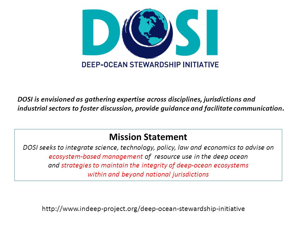 Mission Statement DOSI seeks to integrate science, technology, policy, law and economics to advise on ecosystem-based management of resource use in the deep ocean and strategies to maintain the integrity of deep-ocean ecosystems within and beyond national jurisdictions http://www.indeep-project.org/deep-ocean-stewardship-initiative DOSI is envisioned as gathering expertise across disciplines, jurisdictions and industrial sectors to foster discussion, provide guidance and facilitate communication.
