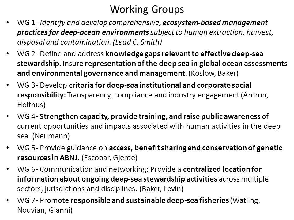 Working Groups WG 1- Identify and develop comprehensive, ecosystem-based management practices for deep-ocean environments subject to human extraction, harvest, disposal and contamination.