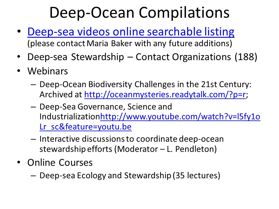 Deep-Ocean Compilations Deep-sea videos online searchable listing (please contact Maria Baker with any future additions) Deep-sea videos online searchable listing Deep-sea Stewardship – Contact Organizations (188) Webinars – Deep-Ocean Biodiversity Challenges in the 21st Century: Archived at http://oceanmysteries.readytalk.com/?p=r;http://oceanmysteries.readytalk.com/?p=r – Deep-Sea Governance, Science and Industrializationhttp://www.youtube.com/watch?v=l5fy1o Lr_sc&feature=youtu.behttp://www.youtube.com/watch?v=l5fy1o Lr_sc&feature=youtu.be – Interactive discussions to coordinate deep-ocean stewardship efforts (Moderator – L.