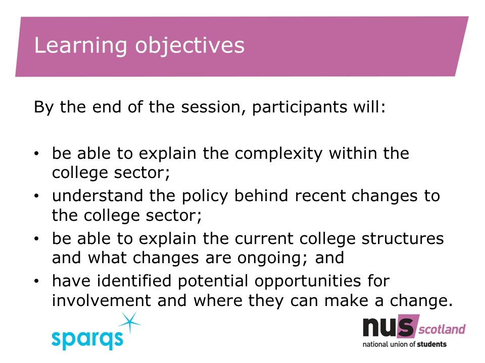 Learning objectives By the end of the session, participants will: be able to explain the complexity within the college sector; understand the policy behind recent changes to the college sector; be able to explain the current college structures and what changes are ongoing; and have identified potential opportunities for involvement and where they can make a change.