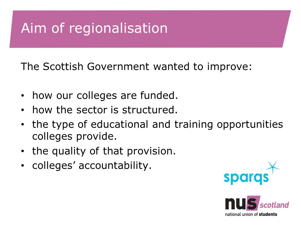 Aim of regionalisation The Scottish Government wanted to improve: how our colleges are funded.