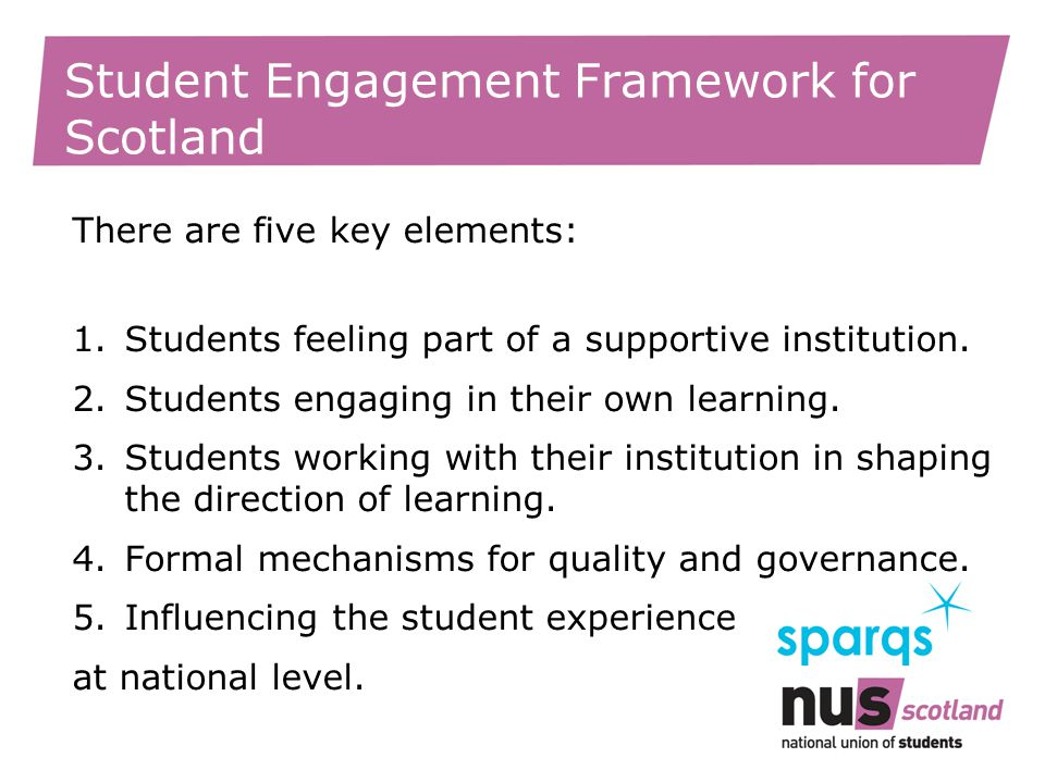 Student Engagement Framework for Scotland There are five key elements: 1.Students feeling part of a supportive institution.