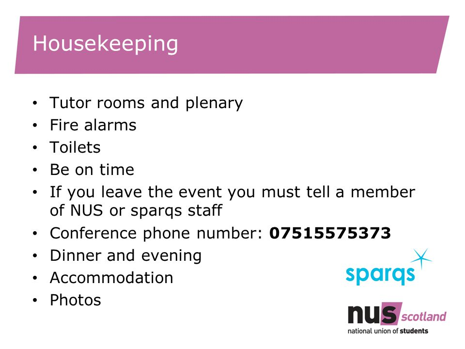 Housekeeping Tutor rooms and plenary Fire alarms Toilets Be on time If you leave the event you must tell a member of NUS or sparqs staff Conference phone number: 07515575373 Dinner and evening Accommodation Photos