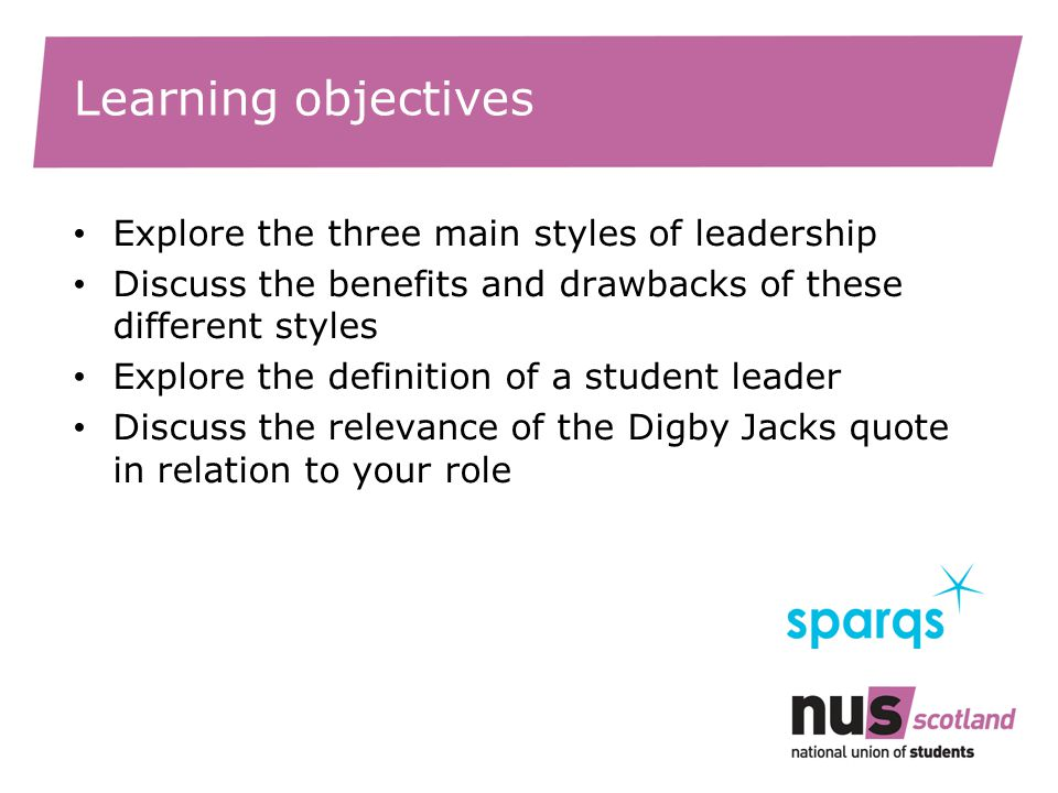 Learning objectives Explore the three main styles of leadership Discuss the benefits and drawbacks of these different styles Explore the definition of a student leader Discuss the relevance of the Digby Jacks quote in relation to your role
