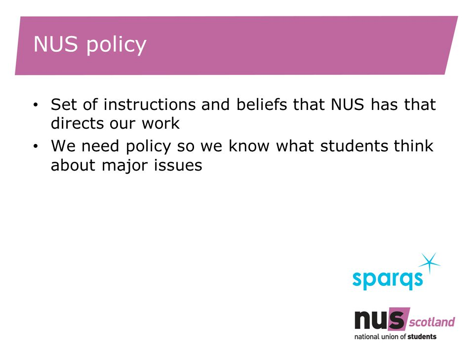 NUS policy Set of instructions and beliefs that NUS has that directs our work We need policy so we know what students think about major issues