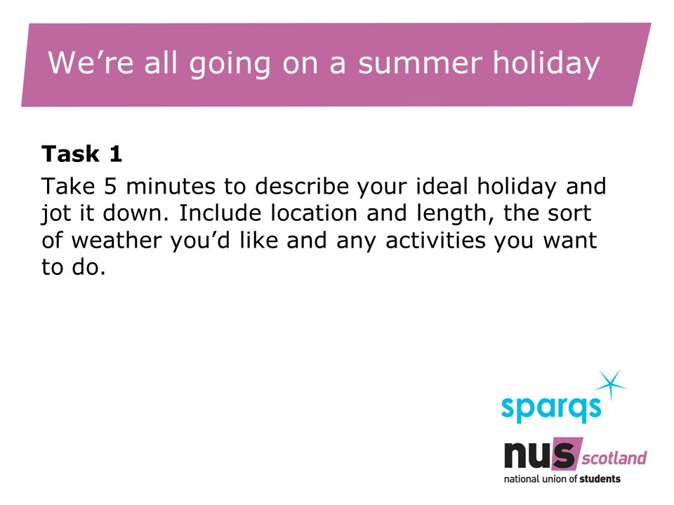 We're all going on a summer holiday Task 1 Take 5 minutes to describe your ideal holiday and jot it down.