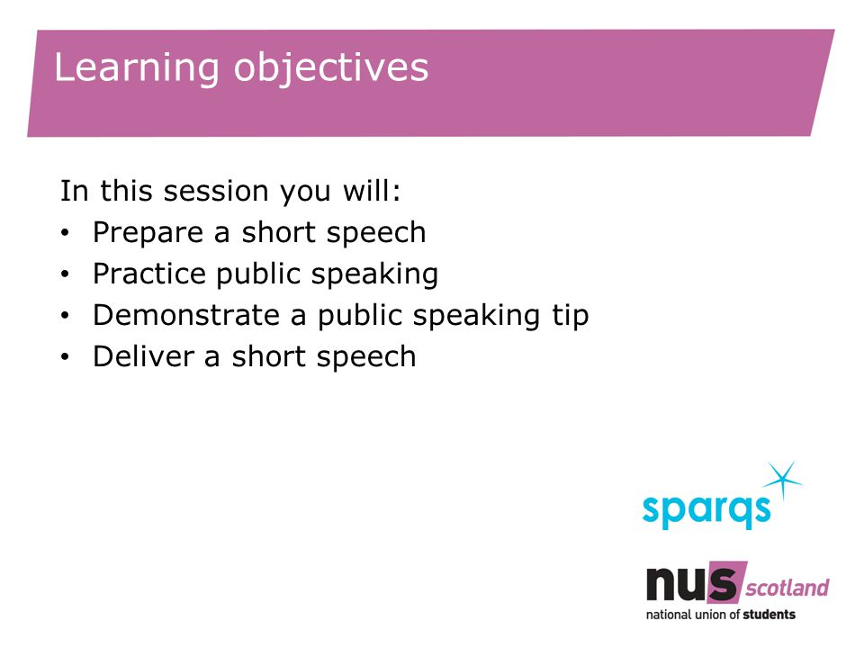 Learning objectives In this session you will: Prepare a short speech Practice public speaking Demonstrate a public speaking tip Deliver a short speech