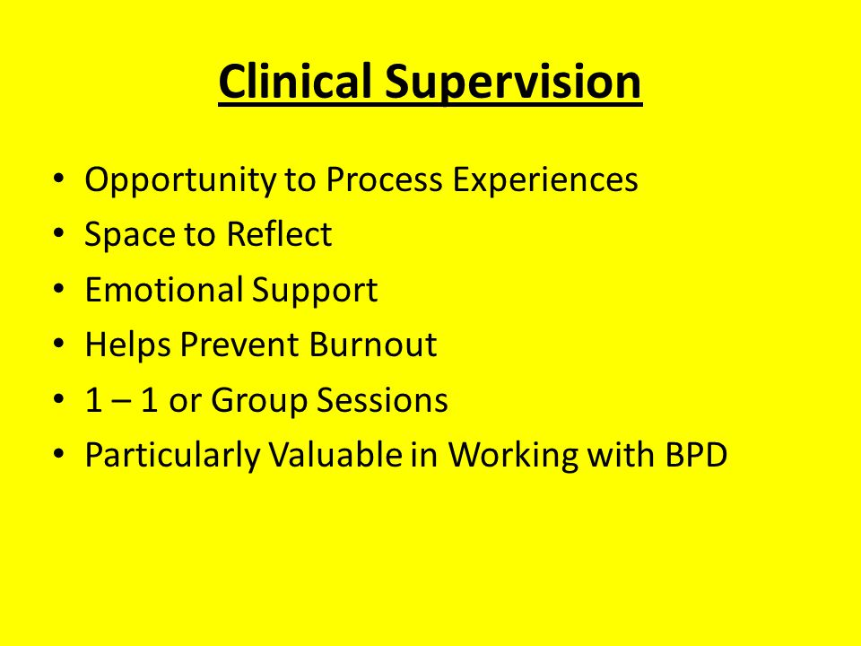Clinical Supervision Opportunity to Process Experiences Space to Reflect Emotional Support Helps Prevent Burnout 1 – 1 or Group Sessions Particularly Valuable in Working with BPD