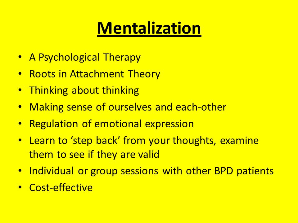 Mentalization A Psychological Therapy Roots in Attachment Theory Thinking about thinking Making sense of ourselves and each-other Regulation of emotional expression Learn to 'step back' from your thoughts, examine them to see if they are valid Individual or group sessions with other BPD patients Cost-effective