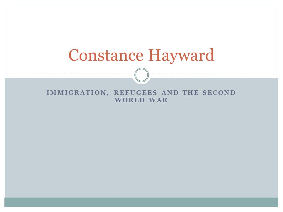 IMMIGRATION, REFUGEES AND THE SECOND WORLD WAR Constance Hayward