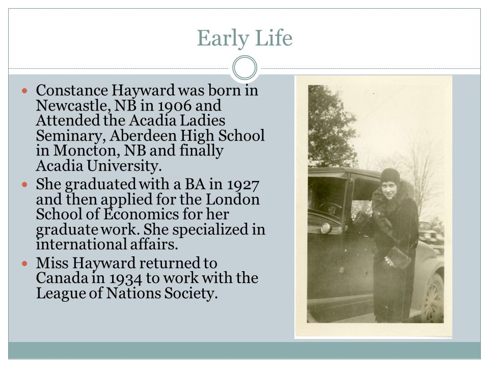 Early Life Constance Hayward was born in Newcastle, NB in 1906 and Attended the Acadia Ladies Seminary, Aberdeen High School in Moncton, NB and finally Acadia University.