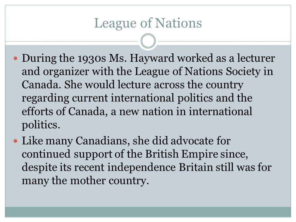 League of Nations During the 1930s Ms. Hayward worked as a lecturer and organizer with the League of Nations Society in Canada. She would lecture acro
