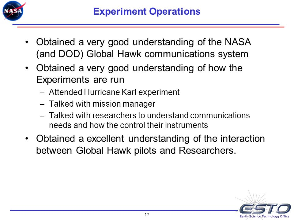 12 Experiment Operations Obtained a very good understanding of the NASA (and DOD) Global Hawk communications system Obtained a very good understanding