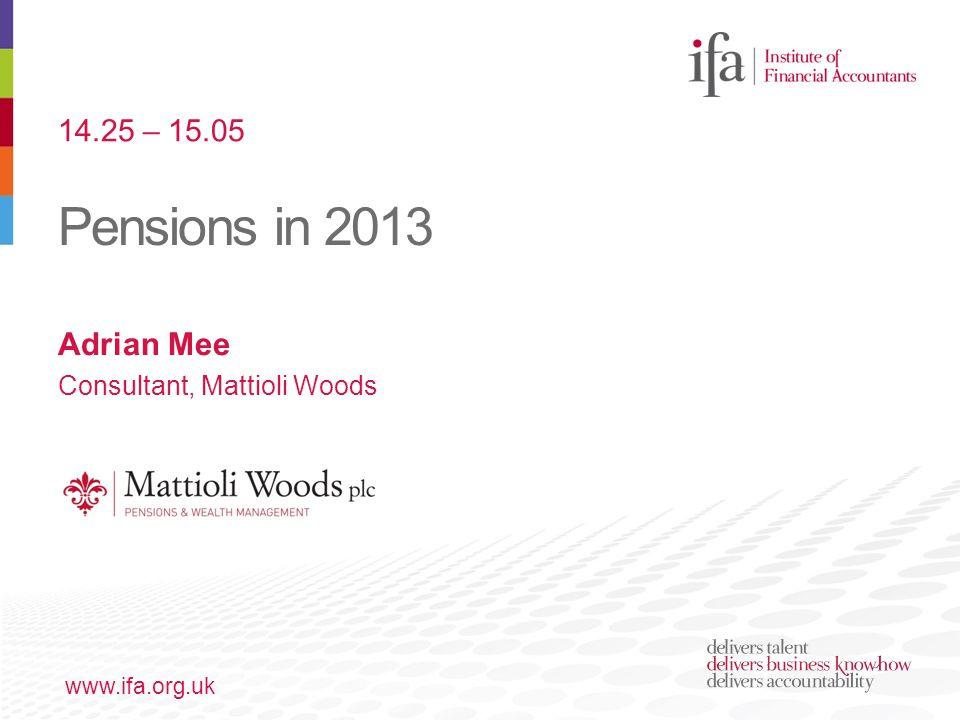 Pensions in 2013 www.ifa.org.uk Adrian Mee Consultant, Mattioli Woods 14.25 – 15.05