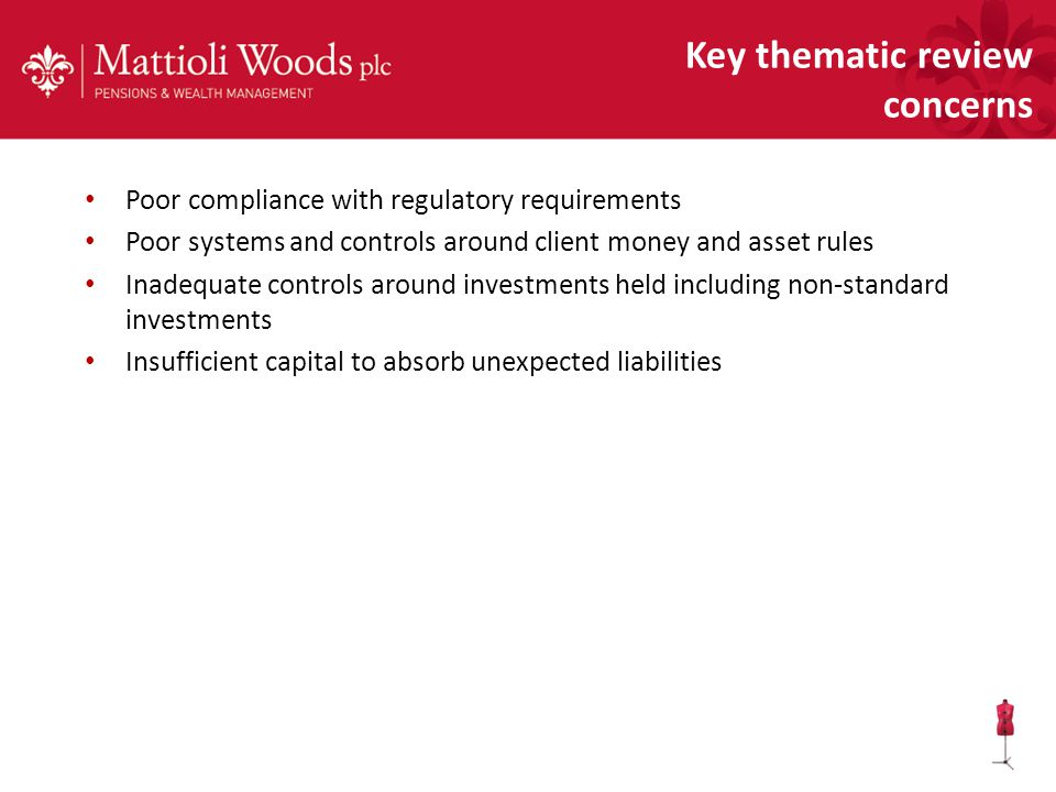 Poor compliance with regulatory requirements Poor systems and controls around client money and asset rules Inadequate controls around investments held including non-standard investments Insufficient capital to absorb unexpected liabilities Key thematic review concerns