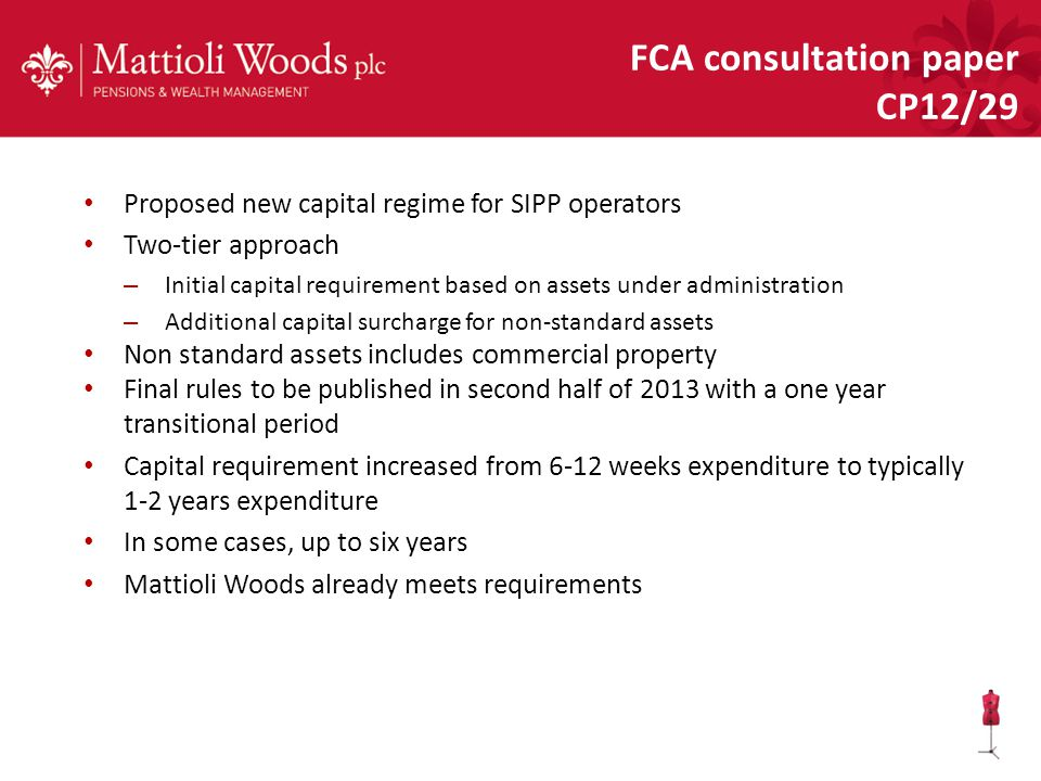 Proposed new capital regime for SIPP operators Two-tier approach – Initial capital requirement based on assets under administration – Additional capital surcharge for non-standard assets Non standard assets includes commercial property Final rules to be published in second half of 2013 with a one year transitional period Capital requirement increased from 6-12 weeks expenditure to typically 1-2 years expenditure In some cases, up to six years Mattioli Woods already meets requirements FCA consultation paper CP12/29
