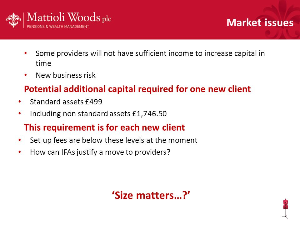 Some providers will not have sufficient income to increase capital in time New business risk Potential additional capital required for one new client Standard assets £499 Including non standard assets £1,746.50 This requirement is for each new client Set up fees are below these levels at the moment How can IFAs justify a move to providers.