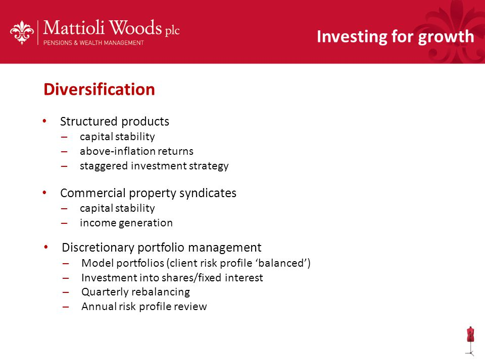 Investing for growth Structured products – capital stability – above-inflation returns – staggered investment strategy Commercial property syndicates – capital stability – income generation Discretionary portfolio management – Model portfolios (client risk profile 'balanced') – Investment into shares/fixed interest – Quarterly rebalancing – Annual risk profile review Diversification