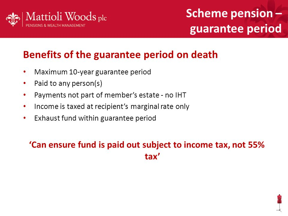 Benefits of the guarantee period on death Maximum 10-year guarantee period Paid to any person(s) Payments not part of member's estate - no IHT Income is taxed at recipient's marginal rate only Exhaust fund within guarantee period 'Can ensure fund is paid out subject to income tax, not 55% tax' Scheme pension – guarantee period