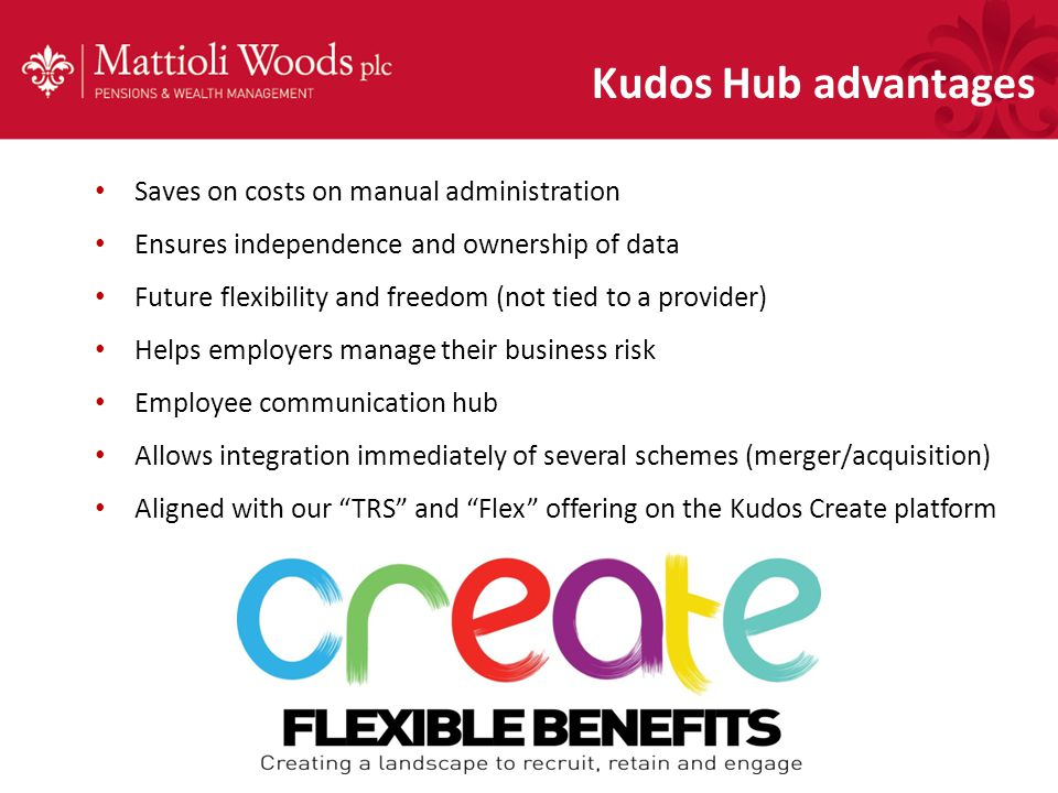 Kudos Hub advantages Saves on costs on manual administration Ensures independence and ownership of data Future flexibility and freedom (not tied to a provider) Helps employers manage their business risk Employee communication hub Allows integration immediately of several schemes (merger/acquisition) Aligned with our TRS and Flex offering on the Kudos Create platform