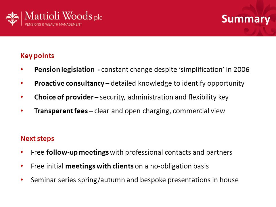 Summary Key points Pension legislation - constant change despite 'simplification' in 2006 Proactive consultancy – detailed knowledge to identify opportunity Choice of provider – security, administration and flexibility key Transparent fees – clear and open charging, commercial view Next steps Free follow-up meetings with professional contacts and partners Free initial meetings with clients on a no-obligation basis Seminar series spring/autumn and bespoke presentations in house