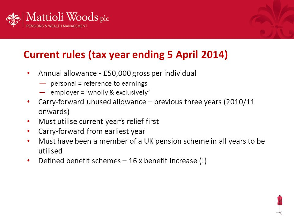 Annual allowance - £50,000 gross per individual — personal = reference to earnings —employer = 'wholly & exclusively' Carry-forward unused allowance – previous three years (2010/11 onwards) Must utilise current year's relief first Carry-forward from earliest year Must have been a member of a UK pension scheme in all years to be utilised Defined benefit schemes – 16 x benefit increase (!) Current rules (tax year ending 5 April 2014)