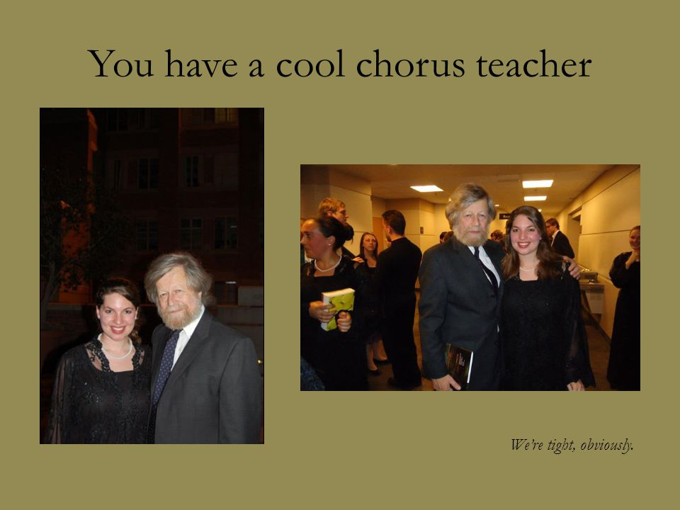 You have a cool chorus teacher We're tight, obviously.