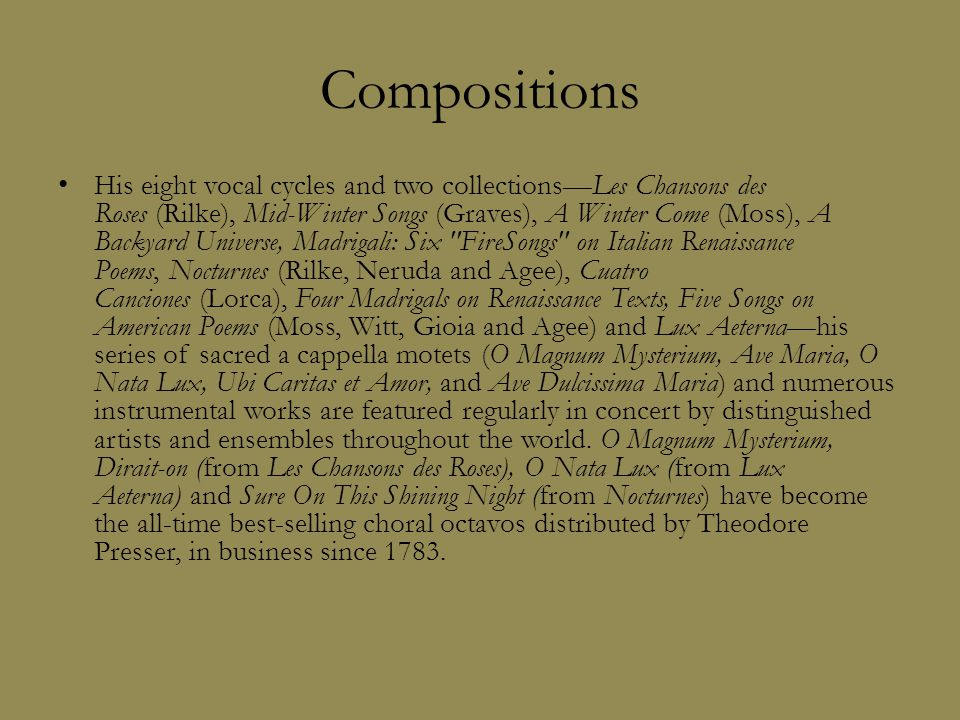Compositions His eight vocal cycles and two collections—Les Chansons des Roses (Rilke), Mid-Winter Songs (Graves), A Winter Come (Moss), A Backyard Universe, Madrigali: Six FireSongs on Italian Renaissance Poems, Nocturnes (Rilke, Neruda and Agee), Cuatro Canciones (Lorca), Four Madrigals on Renaissance Texts, Five Songs on American Poems (Moss, Witt, Gioia and Agee) and Lux Aeterna—his series of sacred a cappella motets (O Magnum Mysterium, Ave Maria, O Nata Lux, Ubi Caritas et Amor, and Ave Dulcissima Maria) and numerous instrumental works are featured regularly in concert by distinguished artists and ensembles throughout the world.