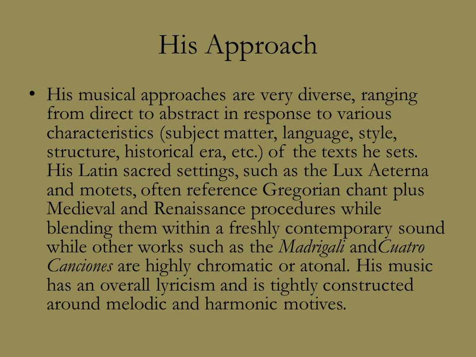 His Approach His musical approaches are very diverse, ranging from direct to abstract in response to various characteristics (subject matter, language, style, structure, historical era, etc.) of the texts he sets.