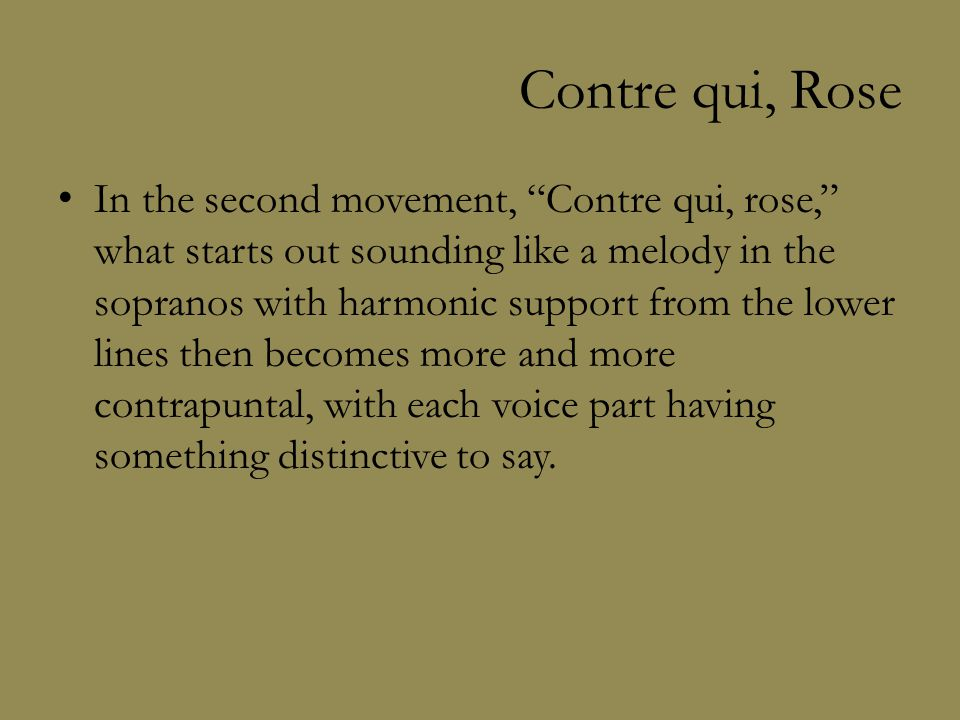 Contre qui, Rose In the second movement, Contre qui, rose, what starts out sounding like a melody in the sopranos with harmonic support from the lower lines then becomes more and more contrapuntal, with each voice part having something distinctive to say.