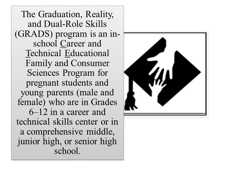The Graduation, Reality, and Dual-Role Skills (GRADS) program is an in- school Career and Technical Educational Family and Consumer Sciences Program for pregnant students and young parents (male and female) who are in Grades 6–12 in a career and technical skills center or in a comprehensive middle, junior high, or senior high school.