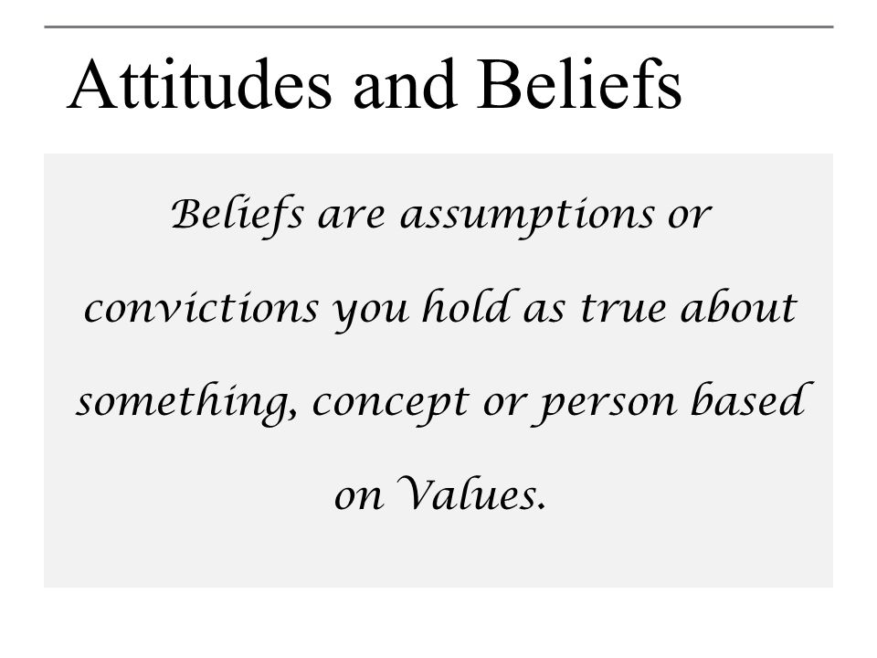 Attitudes and Beliefs Beliefs are assumptions or convictions you hold as true about something, concept or person based on Values.