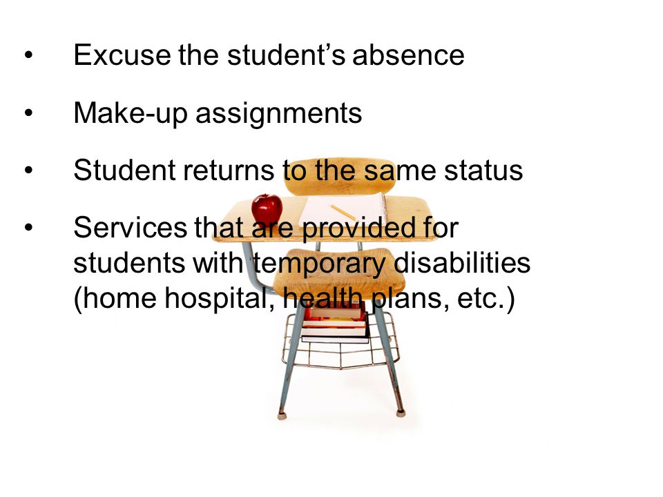 Excuse the student's absence Make-up assignments Student returns to the same status Services that are provided for students with temporary disabilities (home hospital, health plans, etc.)