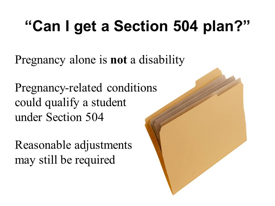 Pregnancy alone is not a disability Pregnancy-related conditions could qualify a student under Section 504 Reasonable adjustments may still be required Can I get a Section 504 plan?