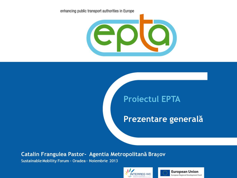 Proiectul EPTA Prezentare generală Catalin Frangulea Pastor- Agentia Metropolitană Braov Sustainable Mobility Forum – Oradea – Noiembrie 2013