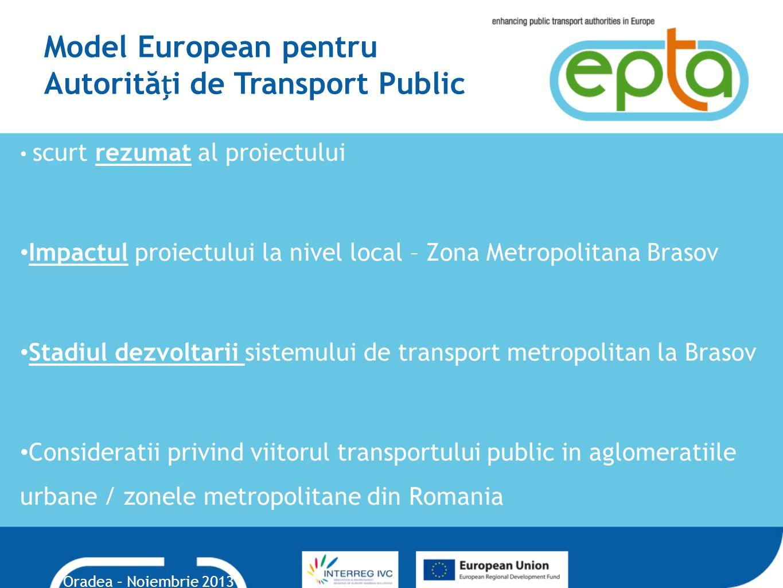 Model European pentru Autorităi de Transport Public scurt rezumat al proiectului Impactul proiectului la nivel local – Zona Metropolitana Brasov Stadiul dezvoltarii sistemului de transport metropolitan la Brasov Consideratii privind viitorul transportului public in aglomeratiile urbane / zonele metropolitane din Romania Oradea – Noiembrie 2013