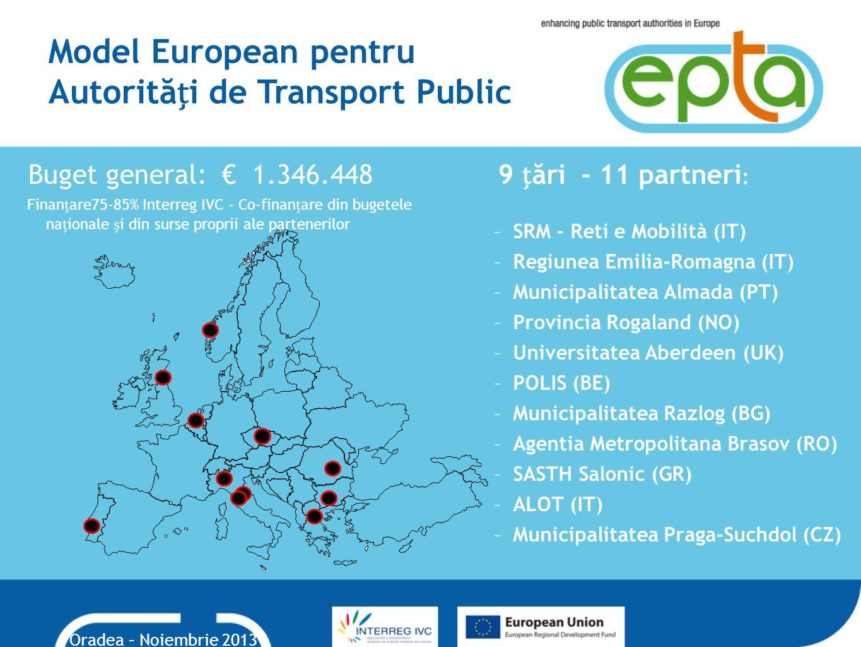 Model European pentru Autorităi de Transport Public 9 ări - 11 partneri : –SRM - Reti e Mobilità (IT) –Regiunea Emilia-Romagna (IT) –Municipalitatea Almada (PT) –Provincia Rogaland (NO) –Universitatea Aberdeen (UK) –POLIS (BE) –Municipalitatea Razlog (BG) –Agentia Metropolitana Brasov (RO) –SASTH Salonic (GR) –ALOT (IT) –Municipalitatea Praga-Suchdol (CZ) Buget general: € 1.346.448 Finanare75-85% Interreg IVC - Co-finanare din bugetele naionale i din surse proprii ale partenerilor Oradea – Noiembrie 2013