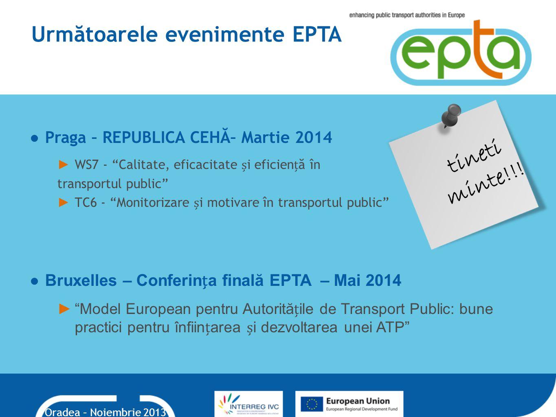 Următoarele evenimente EPTA ●Praga – REPUBLICA CEHĂ– Martie 2014 ► WS7 - Calitate, eficacitate i eficienă în transportul public ► TC6 - Monitorizare i motivare în transportul public ● Bruxelles – Conferina finală EPTA – Mai 2014 ► Model European pentru Autorităile de Transport Public: bune practici pentru înfiinarea i dezvoltarea unei ATP tineti minte!!.
