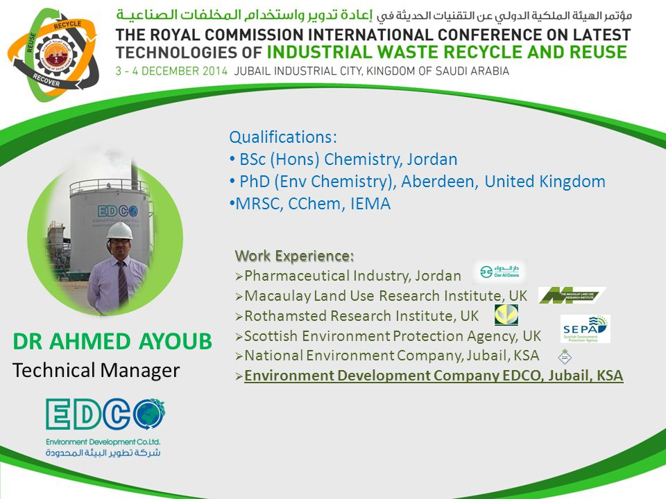 Qualifications: BSc (Hons) Chemistry, Jordan PhD (Env Chemistry), Aberdeen, United Kingdom MRSC, CChem, IEMA DR AHMED AYOUB Technical Manager Work Experience:  Pharmaceutical Industry, Jordan  Macaulay Land Use Research Institute, UK  Rothamsted Research Institute, UK  Scottish Environment Protection Agency, UK  National Environment Company, Jubail, KSA  Environment Development Company EDCO, Jubail, KSA