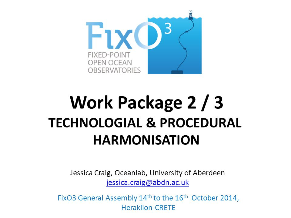 Work Package 2 / 3 TECHNOLOGIAL & PROCEDURAL HARMONISATION FixO3 General Assembly 14 th to the 16 th October 2014, Heraklion-CRETE Jessica Craig, Oceanlab, University of Aberdeen jessica.craig@abdn.ac.uk jessica.craig@abdn.ac.uk