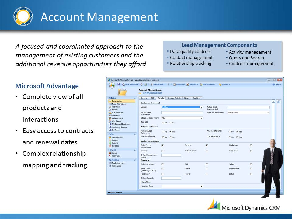 Account Management A focused and coordinated approach to the management of existing customers and the additional revenue opportunities they afford Microsoft Advantage Complete view of all products and interactions Easy access to contracts and renewal dates Complex relationship mapping and tracking Activity management Query and Search Contract management Lead Management Components Data quality controls Contact management Relationship tracking