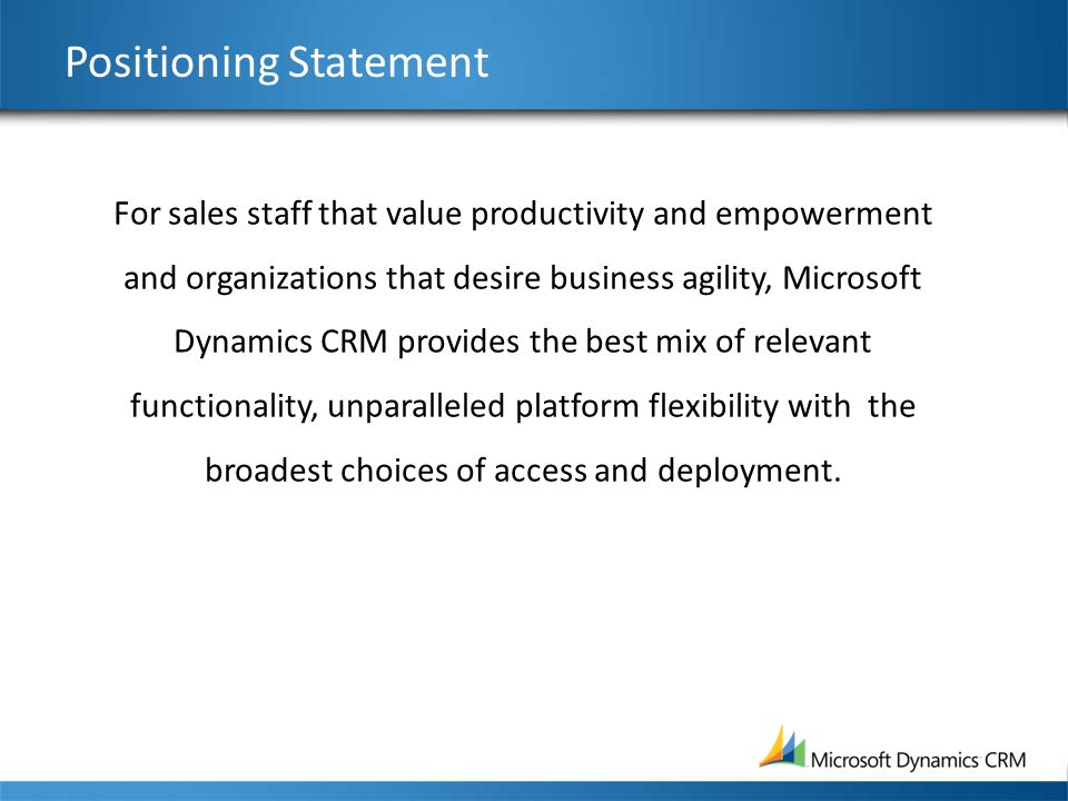 Positioning Statement For sales staff that value productivity and empowerment and organizations that desire business agility, Microsoft Dynamics CRM provides the best mix of relevant functionality, unparalleled platform flexibility with the broadest choices of access and deployment.