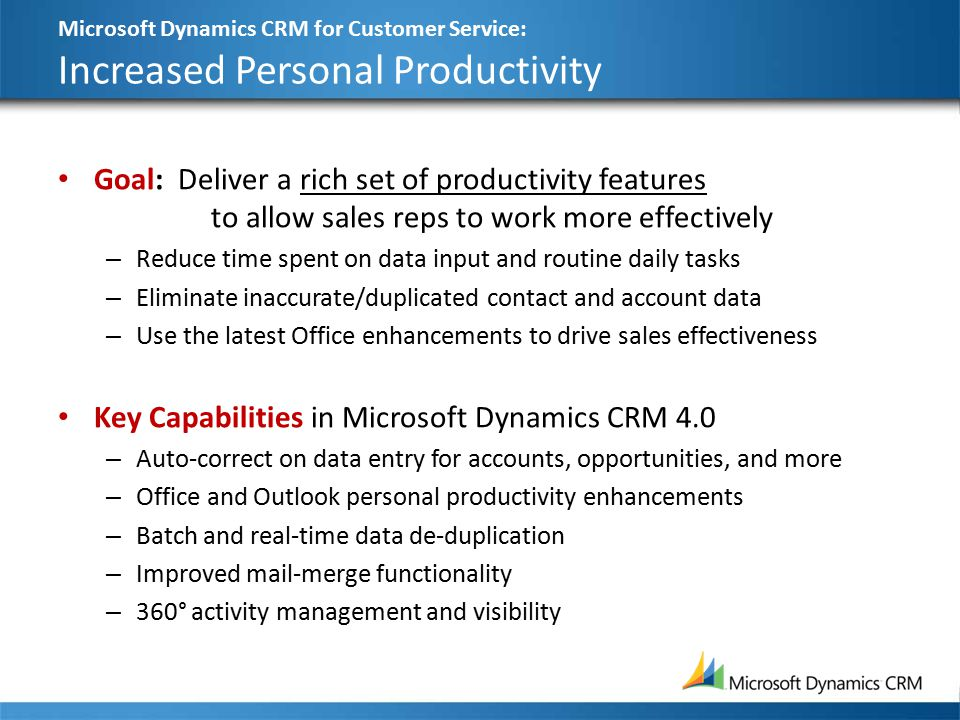 Microsoft Dynamics CRM for Customer Service: Increased Personal Productivity Goal: Deliver a rich set of productivity features to allow sales reps to work more effectively – Reduce time spent on data input and routine daily tasks – Eliminate inaccurate/duplicated contact and account data – Use the latest Office enhancements to drive sales effectiveness Key Capabilities in Microsoft Dynamics CRM 4.0 – Auto-correct on data entry for accounts, opportunities, and more – Office and Outlook personal productivity enhancements – Batch and real-time data de-duplication – Improved mail-merge functionality – 360° activity management and visibility
