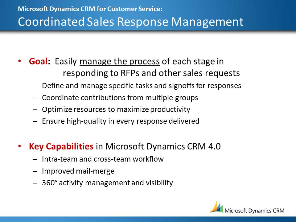 Microsoft Dynamics CRM for Customer Service: Coordinated Sales Response Management Goal: Easily manage the process of each stage in responding to RFPs and other sales requests – Define and manage specific tasks and signoffs for responses – Coordinate contributions from multiple groups – Optimize resources to maximize productivity – Ensure high-quality in every response delivered Key Capabilities in Microsoft Dynamics CRM 4.0 – Intra-team and cross-team workflow – Improved mail-merge – 360° activity management and visibility