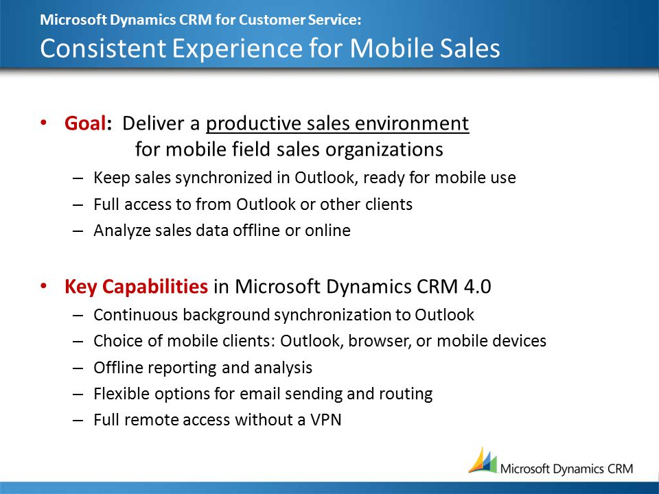 Microsoft Dynamics CRM for Customer Service: Consistent Experience for Mobile Sales Goal: Deliver a productive sales environment for mobile field sales organizations – Keep sales synchronized in Outlook, ready for mobile use – Full access to from Outlook or other clients – Analyze sales data offline or online Key Capabilities in Microsoft Dynamics CRM 4.0 – Continuous background synchronization to Outlook – Choice of mobile clients: Outlook, browser, or mobile devices – Offline reporting and analysis – Flexible options for email sending and routing – Full remote access without a VPN