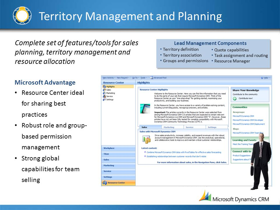Complete set of features/tools for sales planning, territory management and resource allocation Microsoft Advantage Resource Center ideal for sharing best practices Robust role and group- based permission management Strong global capabilities for team selling Quota capabilities Task assignment and routing Resource Manager Lead Management Components Territory definition Territory association Groups and permissions Territory Management and Planning