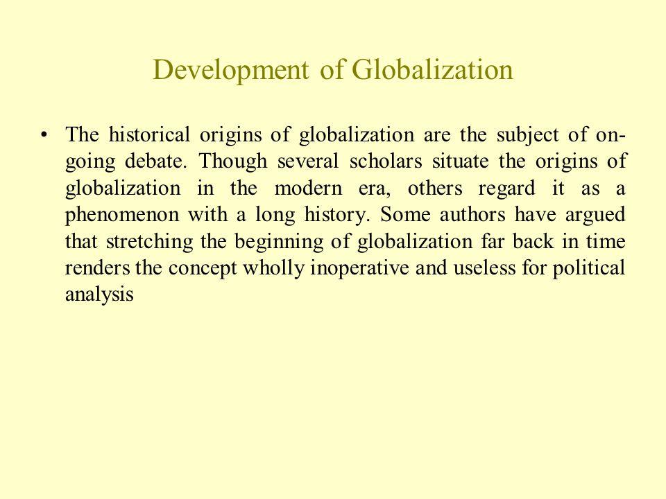 Development of Globalization The historical origins of globalization are the subject of on- going debate.