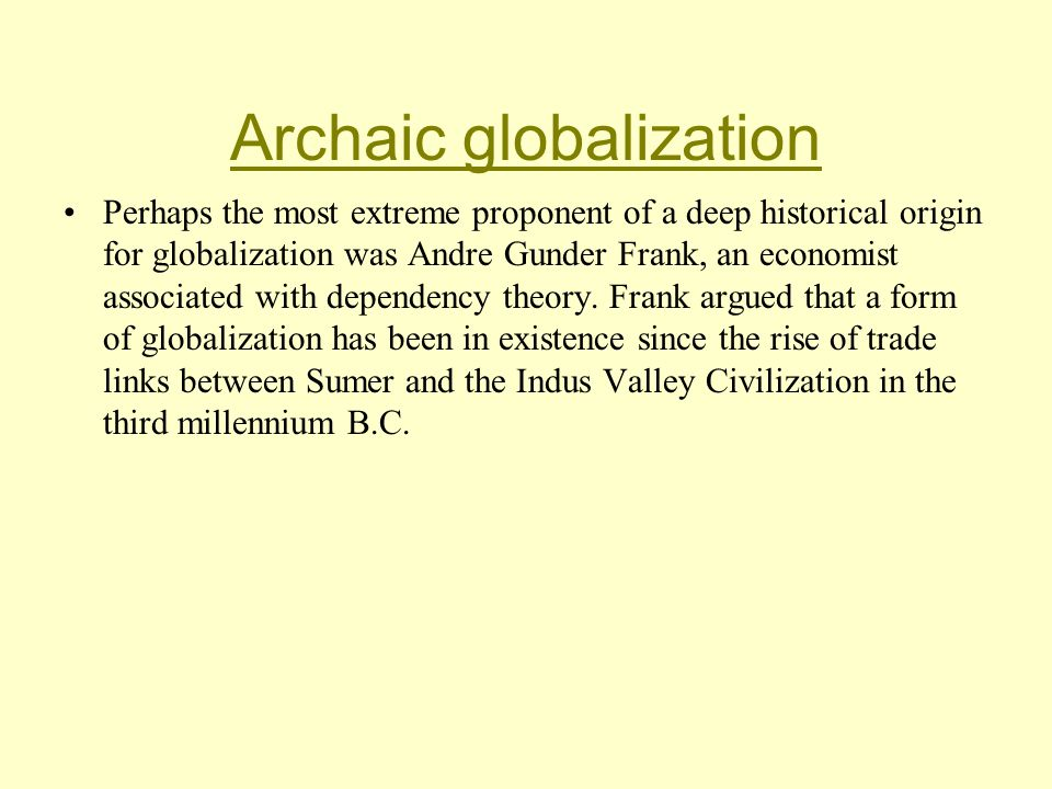 Archaic globalization Perhaps the most extreme proponent of a deep historical origin for globalization was Andre Gunder Frank, an economist associated