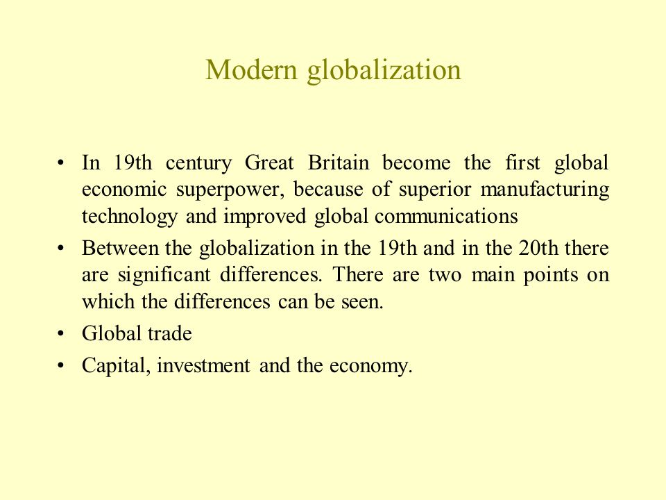 Modern globalization In 19th century Great Britain become the first global economic superpower, because of superior manufacturing technology and improved global communications Between the globalization in the 19th and in the 20th there are significant differences.